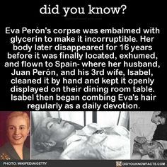 Eva Perón's corpse was embalmed with glycerin to make it incorruptible. Her body later disappeared for 16 years before it was finally located, exhumed, and flown to Spain- where her husband, Juan Perón, and his 3rd wife, Isabel, cleaned it by hand... Wtf Fun Facts, True Facts, Random Facts, Fascinating Facts, Interesting Facts, The More You Know, Good To Know, Did You Know, Creepy People