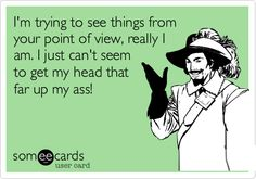 Funny Encouragement Ecard: I'm trying to see things from your point of view, really I am. I just can't seem to get my head that far up my ass!
