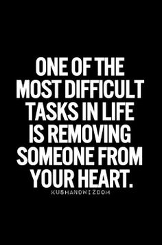 One of the most difficult tasks in life is removing someone from your heart.