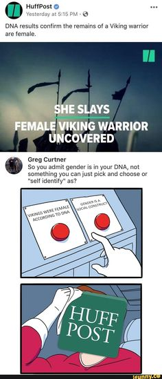 Aren't they ignoring that there is a difference between 'sex' and 'gender'? Also as far as i'm conserned it was found out that a high percentage of viking warriors were biologically female?