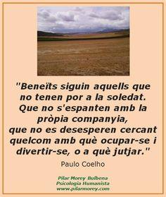 """""""Beneïts siguin aquells que no tenen por a la soledat. Que no s'espanten amb la pròpia companyia, que no es desesperen cercant quelcom amb què ocupar-se i divertir-se o a què jutjar."""" Paulo Coelho"""
