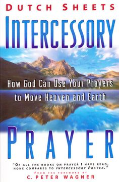 Intercessory Prayer: How God Can Use Your Prayers to Move Heaven and Earth: Dutch Sheets, C. Peter Wagner: 9780830719006: Amazon.com: Books