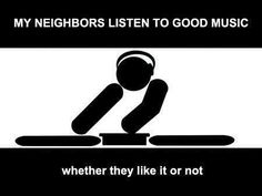 My neighbors listen to good music.