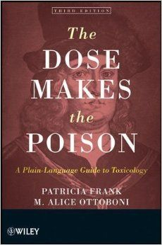 The Dose Makes the Poison A Plain Language Guide to Toxicology by Patricia Frank & Alice Ottoboni (RA1213 .O88 2011)