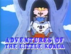 The Adventures of the Little Koala  This is when Nickalodeon had some classics