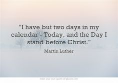 I have but two days in my calendar - Today, and the Day I stand before Christ.