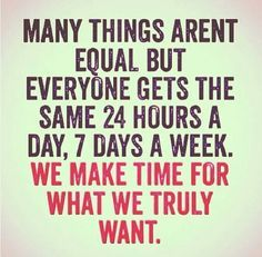 Many things aren't equal, but everyone gets the same 24 hours a day, 7 days a week. We make time for what we truly want.
