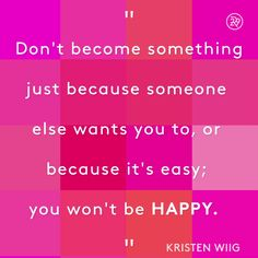 Don't do something just because someone else wants you to, or because it's easy; you won't be happy.
