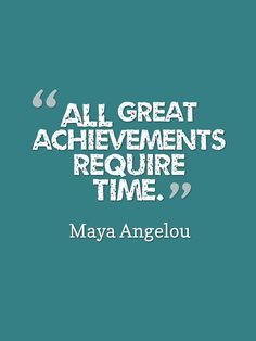"""All GREAT ACHIEVEMENTS REQUIRE TIME."""