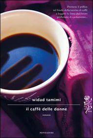 Il caffè delle donne di Widad Tamimi (Mondadori, 2012). Clicca sull'immagine per vedere un booktrailer.