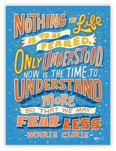 """Artists for Education poster by Mary Kate McDevitt. """"Nothing in life is to be feared, it is only to be understood. Now is the time to understand more, so that we may fear less."""" Scientist Marie Curie lived by this principle, spending her life's work gaining understanding."""