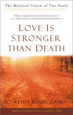 Love Is Stronger Than Death: The Mystical Union of Two Souls by Cynthia Bourgeault. adds a profound new dimension to our understanding of human love and the possibility of survival beyond the grave.