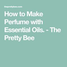 How to Make Perfume with Essential Oils. - The Pretty Bee