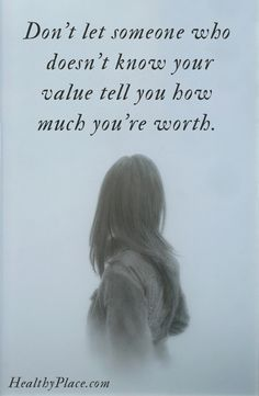 Quote on abuse:  Don't let someone who doesn't know your value tell you how much you're worth. www.HealthyPlace.com