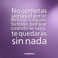 """""""No cometas jamás el error de hacer a alguien tu todo, porque cuando se vaya, te quedarás sin nada"""". @candidman #Frases #Desamor"""