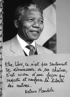 Etre libre, ce n'est pas seulement se débarrasser de ses chaînes ; c'est vivre d'une façon qui respecte et renforce la liberté des autres. Nelson Mandela