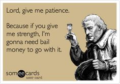 Lord, give me patience. Because if you give me strength, I'm gonna need bail money to go with it.