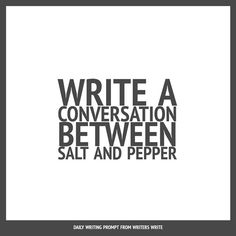 WRITING PROMPT:  'Write a conversation between salt and pepper.' / via writerswrite.co.za
