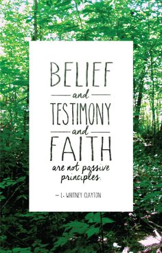 Belief and testimony and faith are not passive principles. – L. Whitney Clayton #Faith