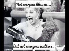 yepper....not everyone likse me not everyone matters....