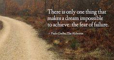 There is only one thing that makes a dream impossible to achieve: the fear of failure. – Paulo Coelho, The Alchemist