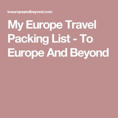My Europe Travel Packing List - To Europe And Beyond