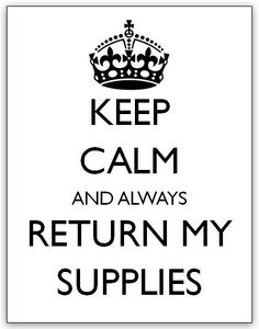 """Keep Calm and always Return my Supplies"" Poster.  Great teacher sign for any grade level!  Putting this near my supply card catalogue in my high school English classroom."