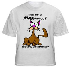 MEOW (cat) Shirt ~ A portion of the proceeds from Every T-Shirt, Tank Top, Sweatshirt or Hoodie sold on this page, goes to help and support Animal Rescue Groups/Shelters in their animal rescue endeavors. Our home page ~ http://www.rescuedismyfavoritebreed.org/index.htm