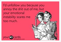 I'd unfollow you because you annoy the shit out of me, but your emotional instability scares me too much.
