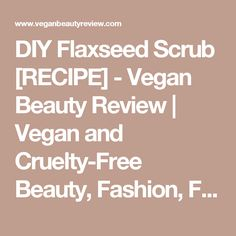 DIY Flaxseed Scrub [RECIPE] - Vegan Beauty Review | Vegan and Cruelty-Free Beauty, Fashion, Food, and Lifestyle