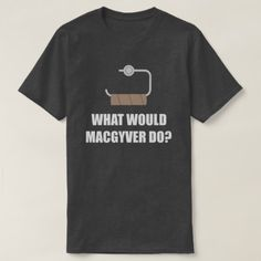 What Would MacGyver Do? T-Shirt - tap to personalize and get yours