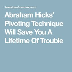 Abraham Hicks' Pivoting Technique Will Save You A Lifetime Of Trouble
