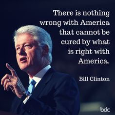 """Quote of the day: """"There is nothing wrong with America that cannot be cured by what is right with America."""" - Bill Clinton"""