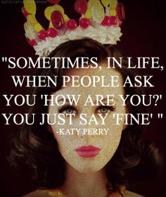 """♡ On Pinterest @ kitkatlovekesha ♡ ♡ Pin: Quotes ~ """"Sometimes, in life, when people ask 'how are you?' You just say 'fine'."""" - Katy Perry ♡"""