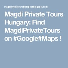 Magdi Private Tours Hungary: Find MagdiPrivateTours on #Google#Maps !