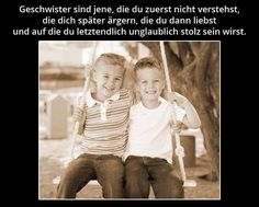 Geschwister sind jene ,  die du zuerst nicht verstehst , die dich später ärgern, die du dann liebst und auf die du letztendlich unglaublich stolz sein wirst