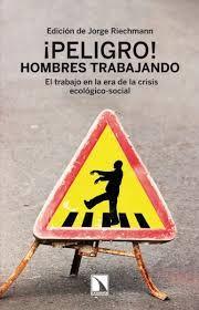 ¡Peligro! hombres trabajando : el trabajo en la era de la crisis ecológico-social / edición de Jorge Riechmann ; con la colaboración de Carmen Madorrán y María Echevarría