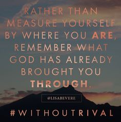 Rather than measure yourself by where you are remember what God has already brought you through.  #lisabevere #withoutrival #new book release August 16! Can't wait!Lisa Bevere Without Rival