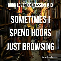 Book Lover Confession: Sometimes I spend hours just browsing :)