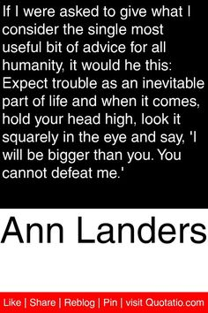 Ann Landers - If I were asked to give what I consider the single most useful bit of advice for all humanity, it would he this: Expect trouble as an inevitable part of life and when it comes, hold your head high, look it squarely in the eye and say, 'I will be bigger than you. You cannot defeat me.' #quotations #quotes