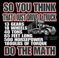 Tucker Math Do you think that I just drive a truck? 13 GEARS 18 WHEELS, 40 TONS, 65 FEET LONG, 500 HORSEPOWER, 1800LBS OF TORQUE... do the math!  https://www.facebook.com/truckersheart