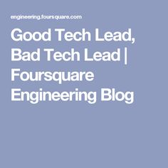 Good Tech Lead, Bad Tech Lead | Foursquare Engineering Blog