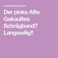 Der pinke Affe: Gekauftes Schrägband? Langweilig!!