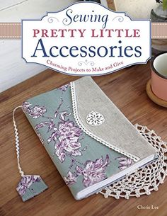 Sewing Pretty Little Accessories: Charming Projects to Make and Give by Cherie Lee http://www.amazon.com/dp/1574218611/ref=cm_sw_r_pi_dp_hhgWtb1TK6NJ7FN2
