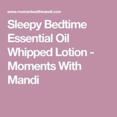 Sleepy Bedtime Essential Oil Whipped Lotion - Moments With Mandi