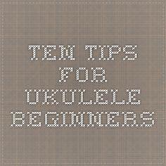 Ten Tips for Ukulele Beginners http://ukulelehunt.com/2008/03/26/ten-tips-for-ukulele-beginners/
