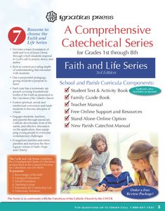 The Faith and Life religious education series is now in its Third Edition, with texts and activities fully adapted to the new translation of the Roman Missal. The Faith and Life Third Edition series presents Catholic teaching using the time-tested ecclesial methodology and spiral development of catechesis, in a beautiful, student-friendly, comprehensive format.