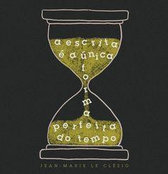 """""""A escrita é a única forma perfeita do tempo"""". Jean-Marie Le Clézio"""