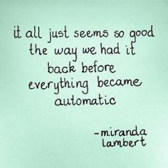 """""""it all just seems so good the way we had it back before everything became automatic""""   - miranda lambert, automatic      handwritten on post-it with marker by me :)      Relating to this song so much right now. by SandeM"""