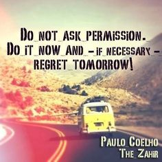 """""""Do noto ask permission. do it now and -- if necessary -- regret tomorrow."""" -- Paulo Coelho THE ZAHIR Words Quotes, Life Quotes, Sayings, Qoutes, Favorite Quotes, Best Quotes, Inspirational Quotes For Kids, Inspiring Quotes, Motivational Quotes"""